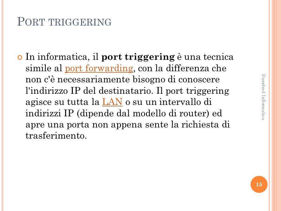 P ORT TRIGGERING In informatica, il port triggering è una tecnica simile al port forwarding, con la differenza che non c è necessariamente bisogno di conoscere l indirizzo IP del destinatario.