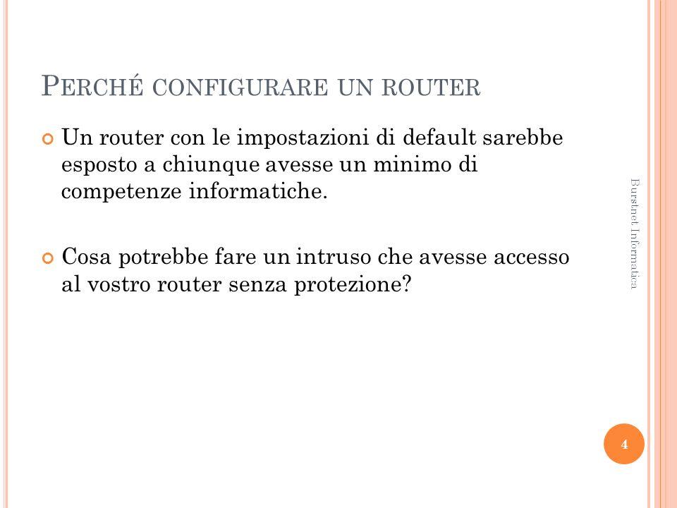 P ERCHÉ CONFIGURARE UN ROUTER Un router con le impostazioni di default sarebbe esposto a chiunque avesse un minimo di competenze informatiche.