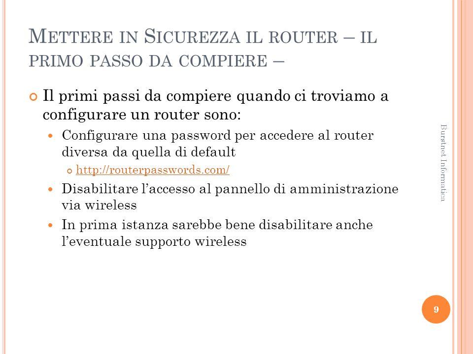 M ETTERE IN S ICUREZZA IL ROUTER – IL PRIMO PASSO DA COMPIERE – Il primi passi da compiere quando ci troviamo a configurare un router sono: Configurare una password per accedere al router diversa da quella di default http://routerpasswords.com/ Disabilitare laccesso al pannello di amministrazione via wireless In prima istanza sarebbe bene disabilitare anche leventuale supporto wireless 9 Burstnet Informatica