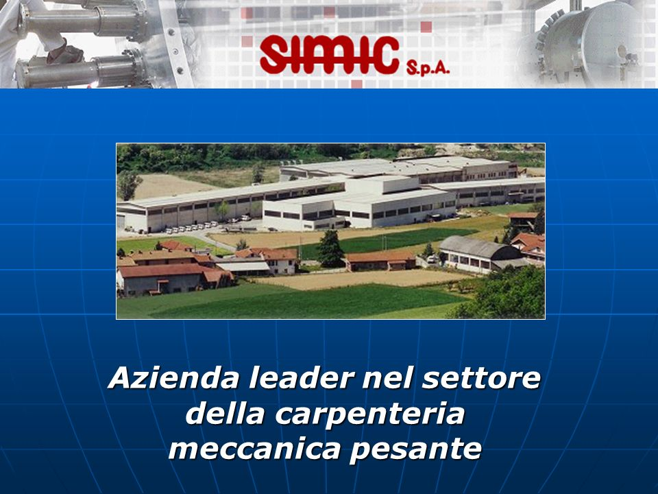 ENGLISH PRESENTATION(1/2) Simic is situated in the Nord of Italy Simic is situated in the Nord of Italy Simic was found in 1977 Simic was found in 1977 It specializes in designing,manifacturing and essembling It specializes in designing,manifacturing and essembling It designs:mechanical boilers,pipes It designs:mechanical boilers,pipes The company manufactures:machine components,pipes and many others The company manufactures:machine components,pipes and many others It essemblies mechanical,electrical instruments It essemblies mechanical,electrical instruments