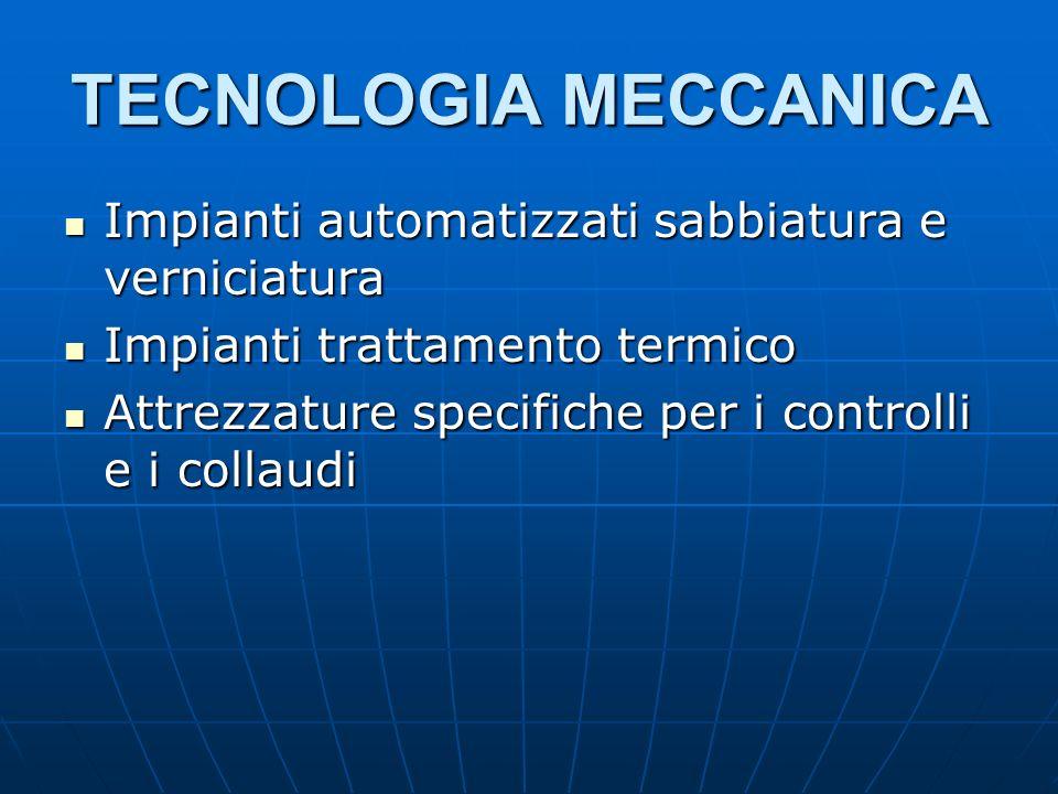 TECNOLOGIA MECCANICA Impianti automatizzati sabbiatura e verniciatura Impianti automatizzati sabbiatura e verniciatura Impianti trattamento termico Impianti trattamento termico Attrezzature specifiche per i controlli e i collaudi Attrezzature specifiche per i controlli e i collaudi