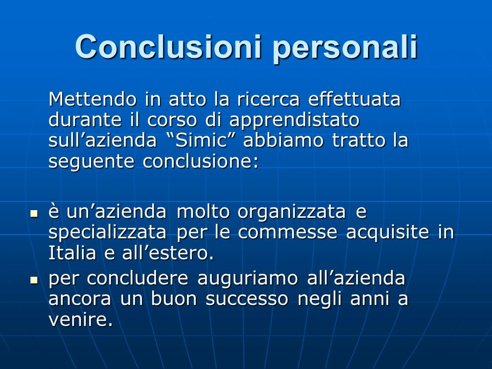 Conclusioni personali Mettendo in atto la ricerca effettuata durante il corso di apprendistato sullazienda Simic abbiamo tratto la seguente conclusione: è unazienda molto organizzata e specializzata per le commesse acquisite in Italia e allestero.