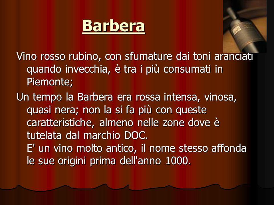 Barbera Vino rosso rubino, con sfumature dai toni aranciati quando invecchia, è tra i più consumati in Piemonte; Un tempo la Barbera era rossa intensa, vinosa, quasi nera; non la si fa più con queste caratteristiche, almeno nelle zone dove è tutelata dal marchio DOC.