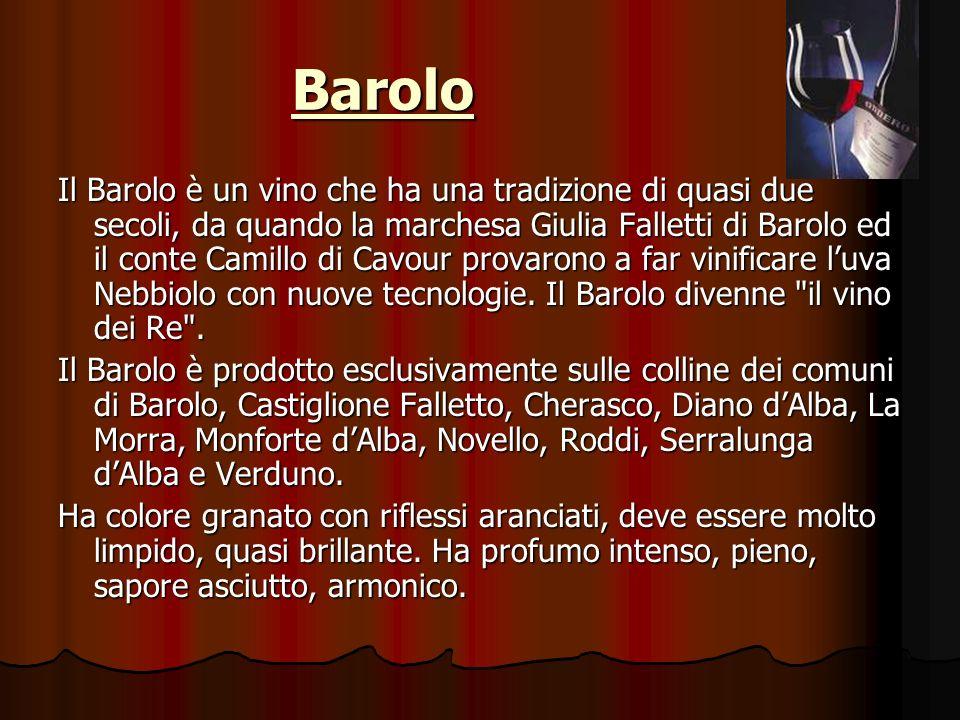 Barolo Il Barolo è un vino che ha una tradizione di quasi due secoli, da quando la marchesa Giulia Falletti di Barolo ed il conte Camillo di Cavour provarono a far vinificare luva Nebbiolo con nuove tecnologie.