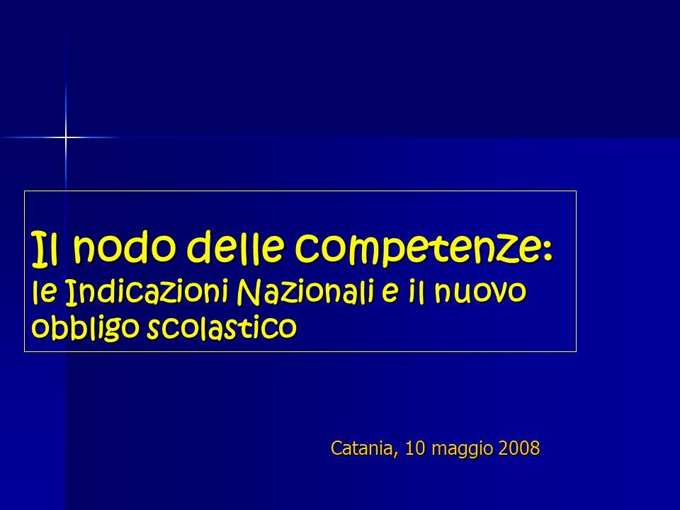 Il nodo delle competenze: le Indicazioni Nazionali e il nuovo obbligo scolastico Catania, 10 maggio 2008