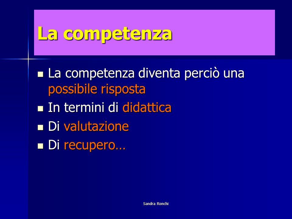 Sandra Ronchi La competenza La competenza diventa perciò una possibile risposta La competenza diventa perciò una possibile risposta In termini di didattica In termini di didattica Di valutazione Di valutazione Di recupero… Di recupero…