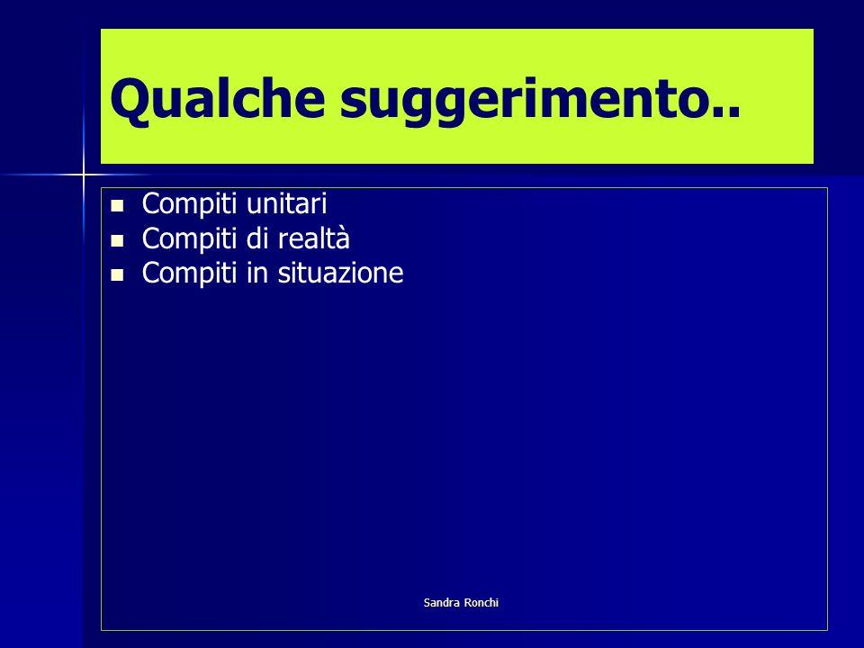 Sandra Ronchi Qualche suggerimento.. Compiti unitari Compiti di realtà Compiti in situazione