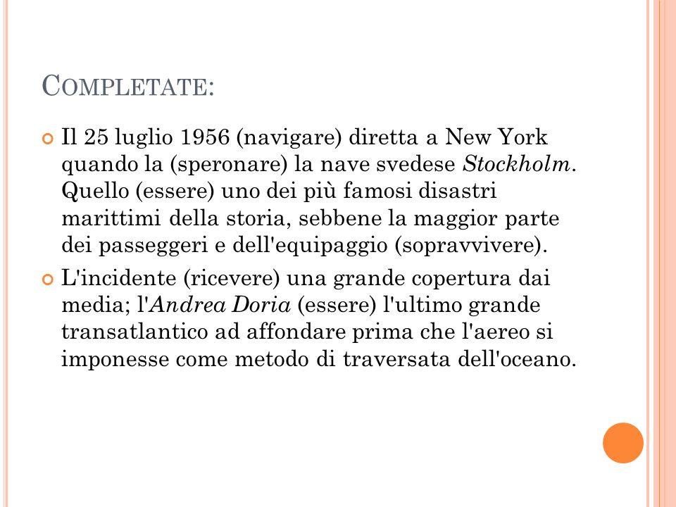 C OMPLETATE : Il 25 luglio 1956 (navigare) diretta a New York quando la (speronare) la nave svedese Stockholm. Quello (essere) uno dei più famosi disa