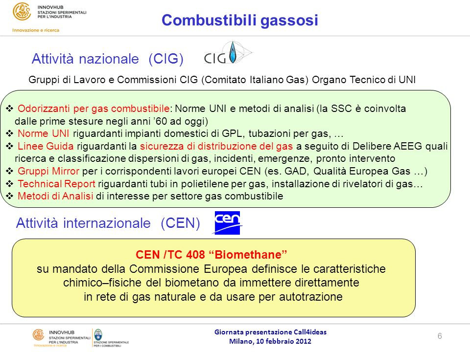 Giornata presentazione Call4ideas Milano, 10 febbraio 2012 6 CEN /TC 408 Biomethane su mandato della Commissione Europea definisce le caratteristiche chimico–fisiche del biometano da immettere direttamente in rete di gas naturale e da usare per autotrazione Combustibili gassosi Attività internazionale (CEN) Gruppi di Lavoro e Commissioni CIG (Comitato Italiano Gas) Organo Tecnico di UNI Odorizzanti per gas combustibile: Norme UNI e metodi di analisi (la SSC è coinvolta dalle prime stesure negli anni 60 ad oggi) Norme UNI riguardanti impianti domestici di GPL, tubazioni per gas, … Linee Guida riguardanti la sicurezza di distribuzione del gas a seguito di Delibere AEEG quali ricerca e classificazione dispersioni di gas, incidenti, emergenze, pronto intervento Gruppi Mirror per i corrispondenti lavori europei CEN (es.