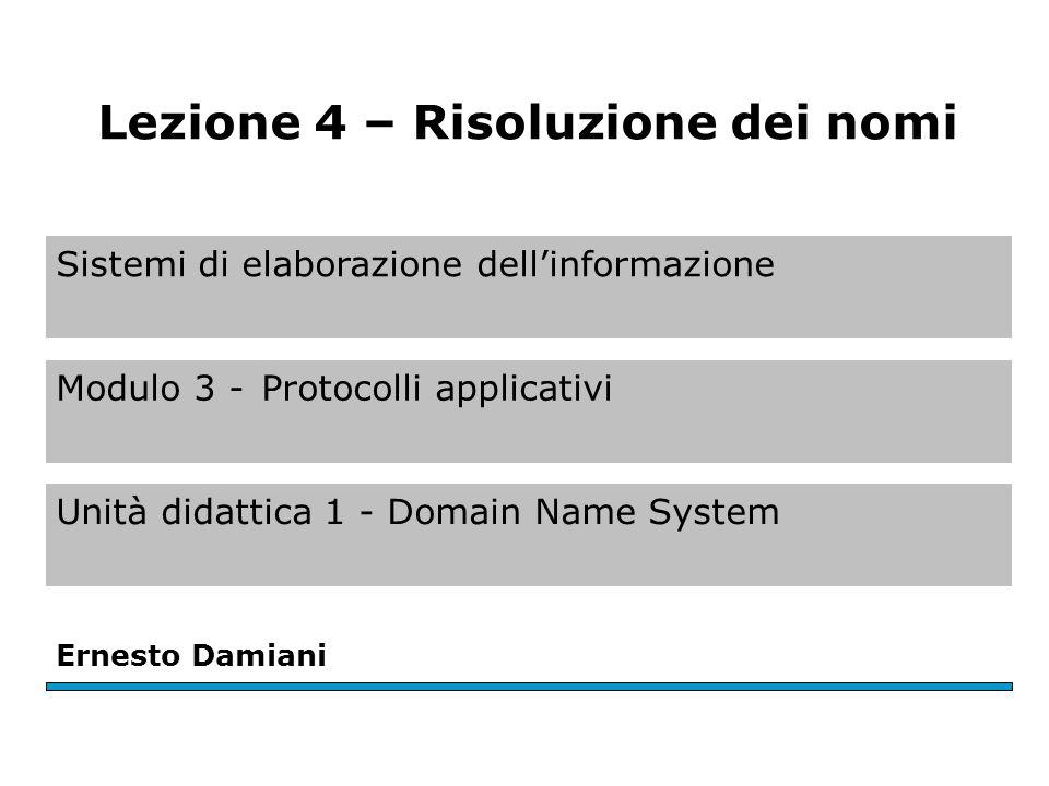 Sistemi di elaborazione dellinformazione Modulo 3 -Protocolli applicativi Unità didattica 1 - Domain Name System Ernesto Damiani Lezione 4 – Risoluzione dei nomi