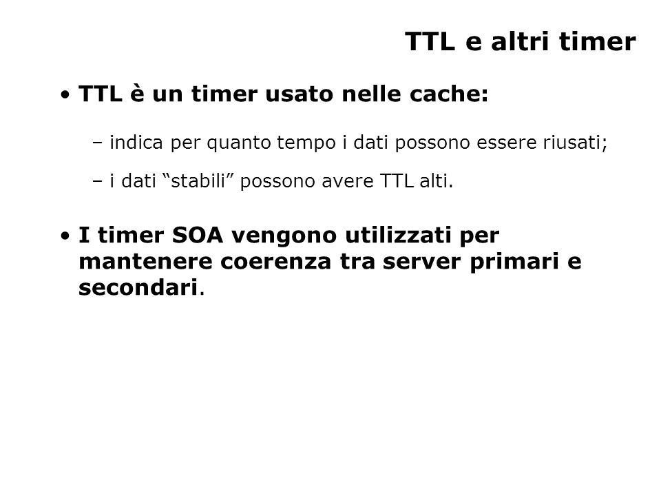 TTL e altri timer TTL è un timer usato nelle cache: – indica per quanto tempo i dati possono essere riusati; – i dati stabili possono avere TTL alti.