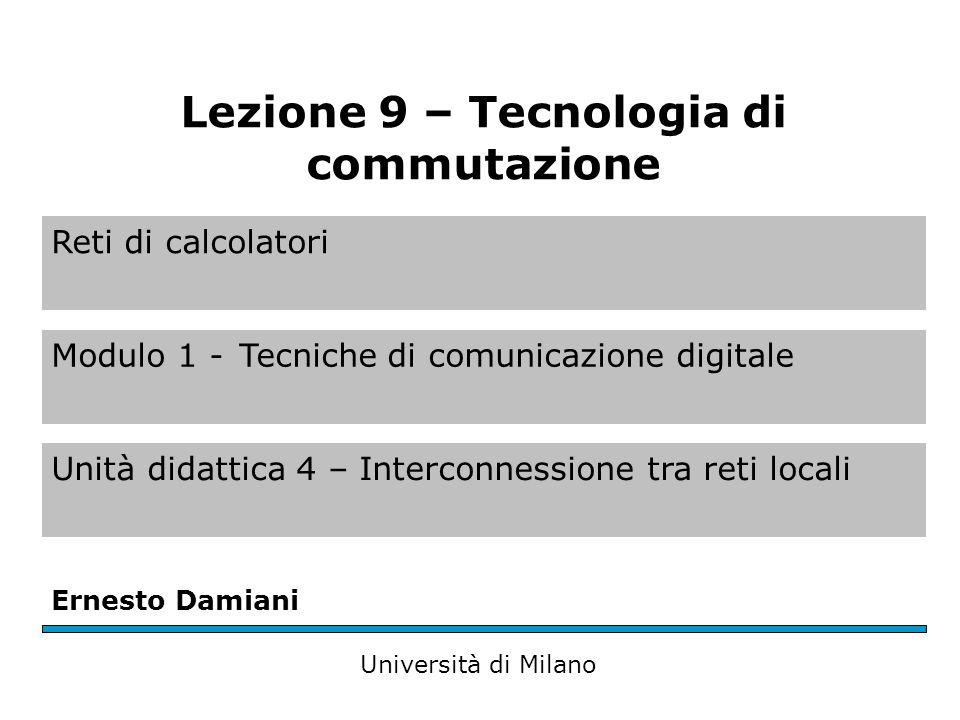 Reti di calcolatori Modulo 1 -Tecniche di comunicazione digitale Unità didattica 4 – Interconnessione tra reti locali Ernesto Damiani Università di Milano Lezione 9 – Tecnologia di commutazione