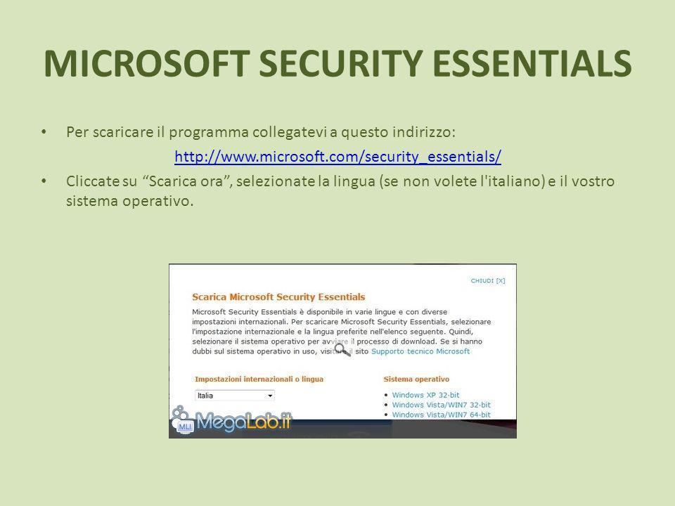 MICROSOFT SECURITY ESSENTIALS Per scaricare il programma collegatevi a questo indirizzo: http://www.microsoft.com/security_essentials/ Cliccate su Scarica ora, selezionate la lingua (se non volete l italiano) e il vostro sistema operativo.