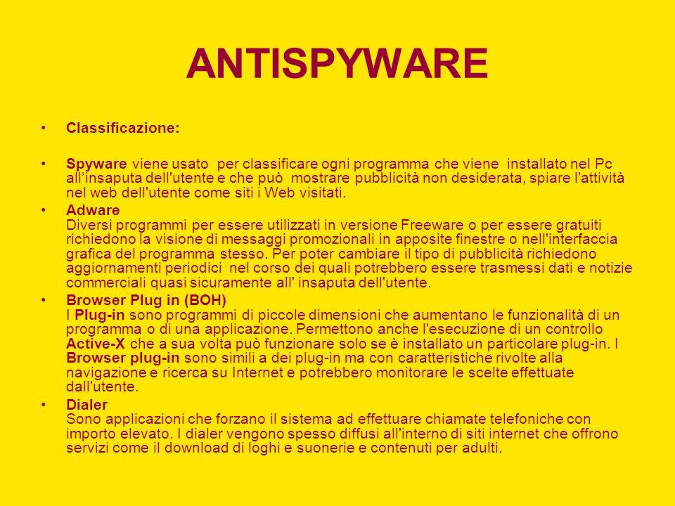 ANTISPYWARE Classificazione: Spyware viene usato per classificare ogni programma che viene installato nel Pc allinsaputa dell utente e che può mostrare pubblicità non desiderata, spiare l attività nel web dell utente come siti i Web visitati.