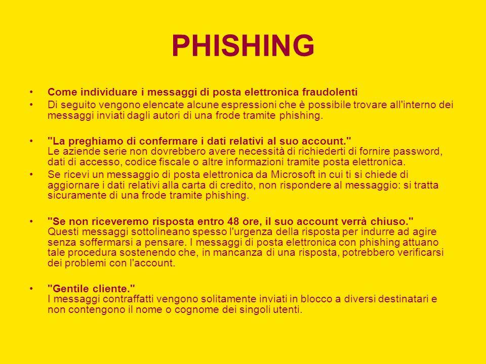 PHISHING Come individuare i messaggi di posta elettronica fraudolenti Di seguito vengono elencate alcune espressioni che è possibile trovare all interno dei messaggi inviati dagli autori di una frode tramite phishing.