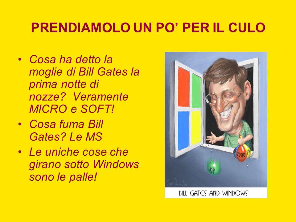 PRENDIAMOLO UN PO PER IL CULO Cosa ha detto la moglie di Bill Gates la prima notte di nozze? Veramente MICRO e SOFT! Cosa fuma Bill Gates? Le MS Le un