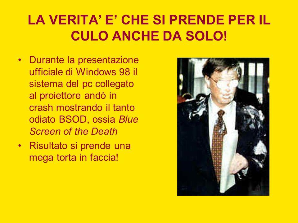 LA VERITA E CHE SI PRENDE PER IL CULO ANCHE DA SOLO! Durante la presentazione ufficiale di Windows 98 il sistema del pc collegato al proiettore andò i