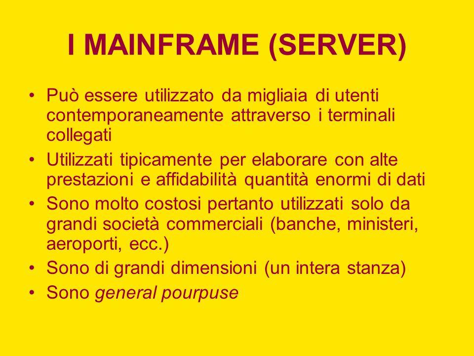 I MAINFRAME (SERVER) Può essere utilizzato da migliaia di utenti contemporaneamente attraverso i terminali collegati Utilizzati tipicamente per elabor