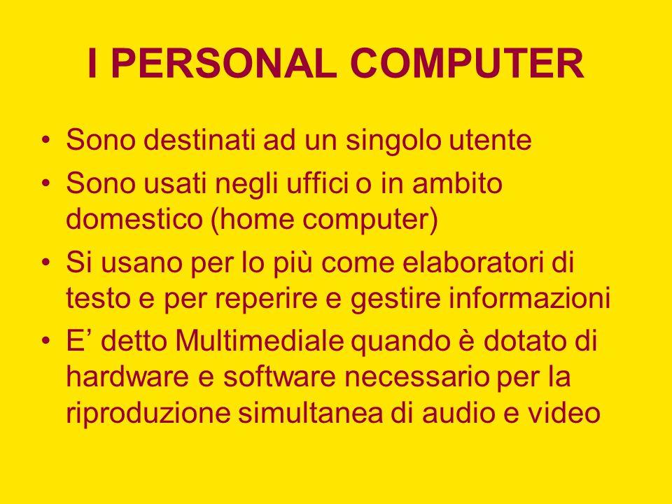 I PERSONAL COMPUTER Sono destinati ad un singolo utente Sono usati negli uffici o in ambito domestico (home computer) Si usano per lo più come elabora