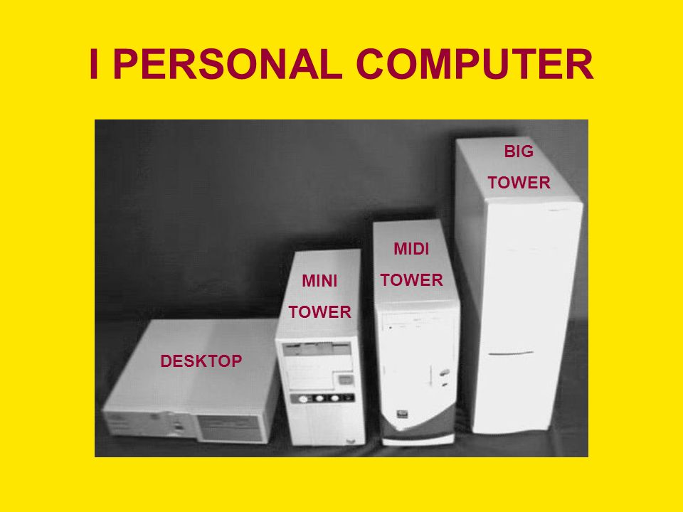 I PERSONAL COMPUTER DESKTOP MINI TOWER MIDI TOWER BIG TOWER