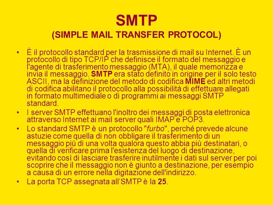SMTP (SIMPLE MAIL TRANSFER PROTOCOL) È il protocollo standard per la trasmissione di mail su Internet. È un protocollo di tipo TCP/IP che definisce il