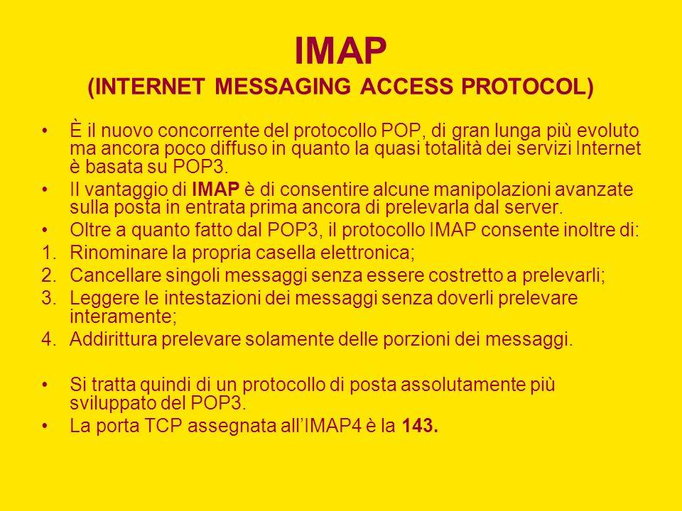 IMAP (INTERNET MESSAGING ACCESS PROTOCOL) È il nuovo concorrente del protocollo POP, di gran lunga più evoluto ma ancora poco diffuso in quanto la qua