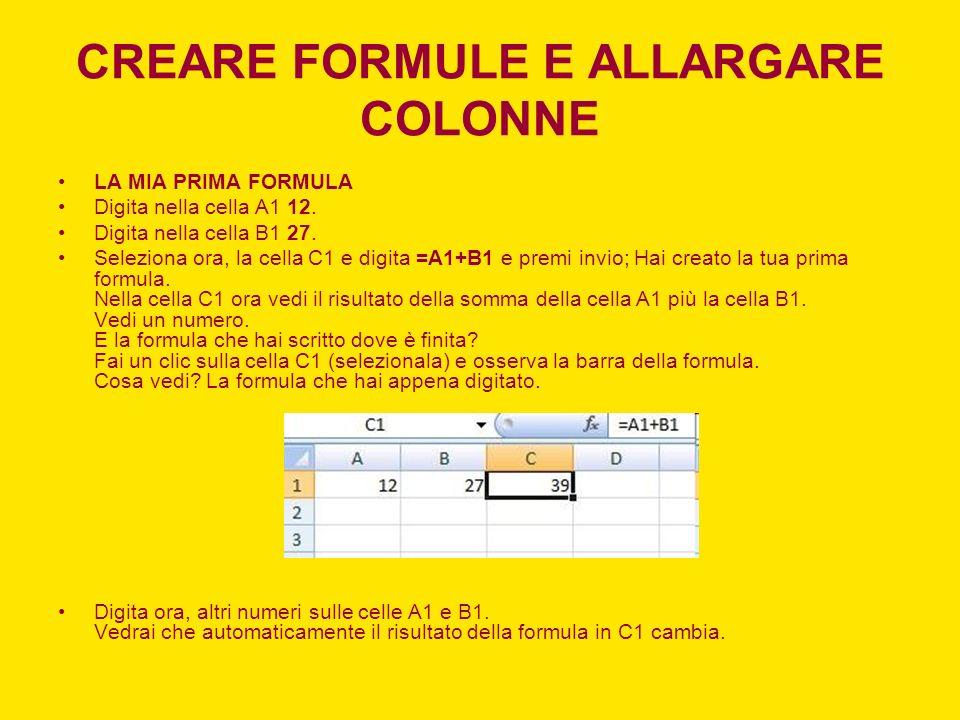 CREARE FORMULE E ALLARGARE COLONNE LA MIA PRIMA FORMULA Digita nella cella A1 12. Digita nella cella B1 27. Seleziona ora, la cella C1 e digita =A1+B1