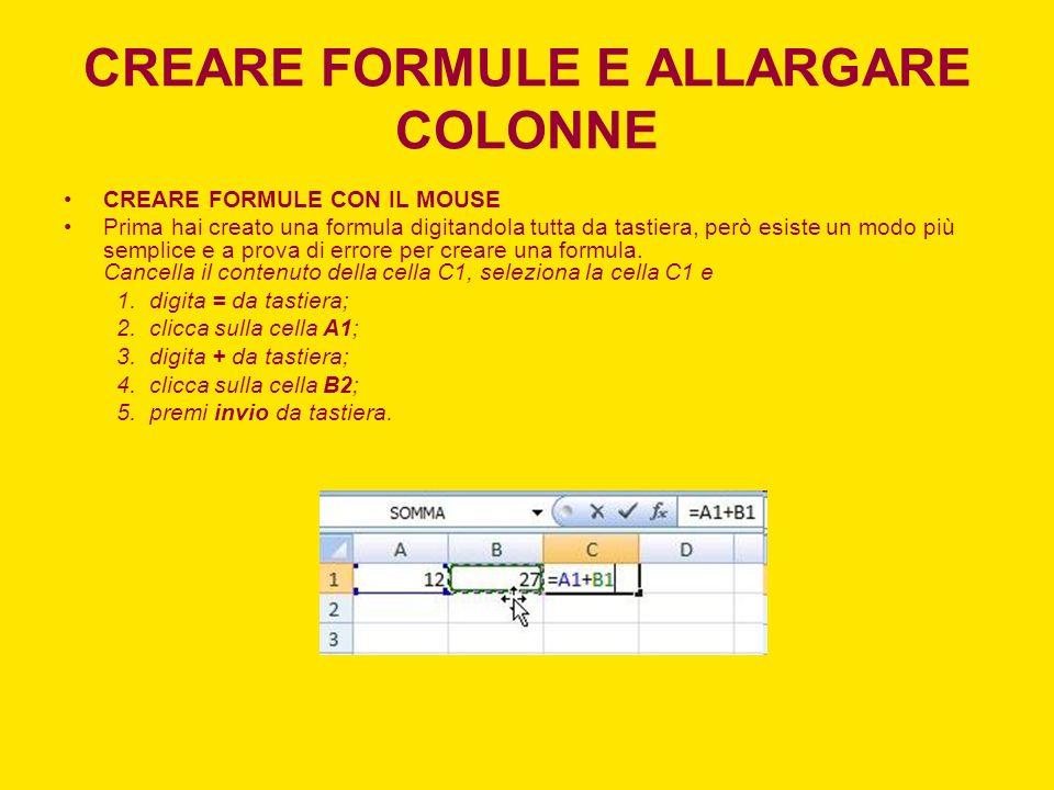 CREARE FORMULE E ALLARGARE COLONNE CREARE FORMULE CON IL MOUSE Prima hai creato una formula digitandola tutta da tastiera, però esiste un modo più sem