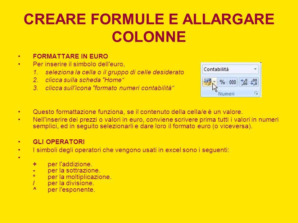 CREARE FORMULE E ALLARGARE COLONNE FORMATTARE IN EURO Per inserire il simbolo dell'euro, 1.seleziona la cella o il gruppo di celle desiderato 2.clicca