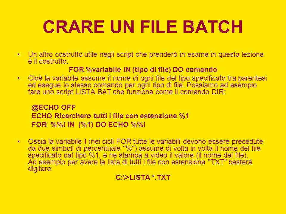 CRARE UN FILE BATCH Un altro costrutto utile negli script che prenderò in esame in questa lezione è il costrutto: FOR %variabile IN (tipo di file) DO comando Cioè la variabile assume il nome di ogni file del tipo specificato tra parentesi ed esegue lo stesso comando per ogni tipo di file.