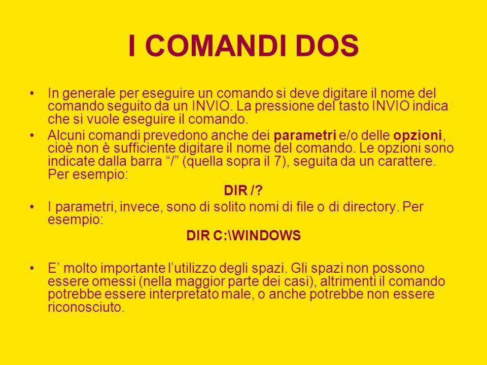 I COMANDI DOS In generale per eseguire un comando si deve digitare il nome del comando seguito da un INVIO. La pressione del tasto INVIO indica che si