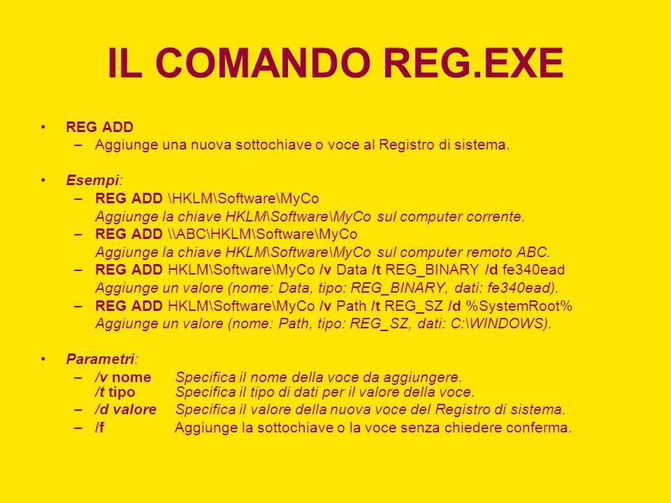 IL COMANDO REG.EXE REG ADD –Aggiunge una nuova sottochiave o voce al Registro di sistema. Esempi: –REG ADD \HKLM\Software\MyCo Aggiunge la chiave HKLM