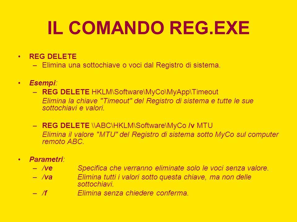 IL COMANDO REG.EXE REG DELETE –Elimina una sottochiave o voci dal Registro di sistema. Esempi: –REG DELETE HKLM\Software\MyCo\MyApp\Timeout Elimina la