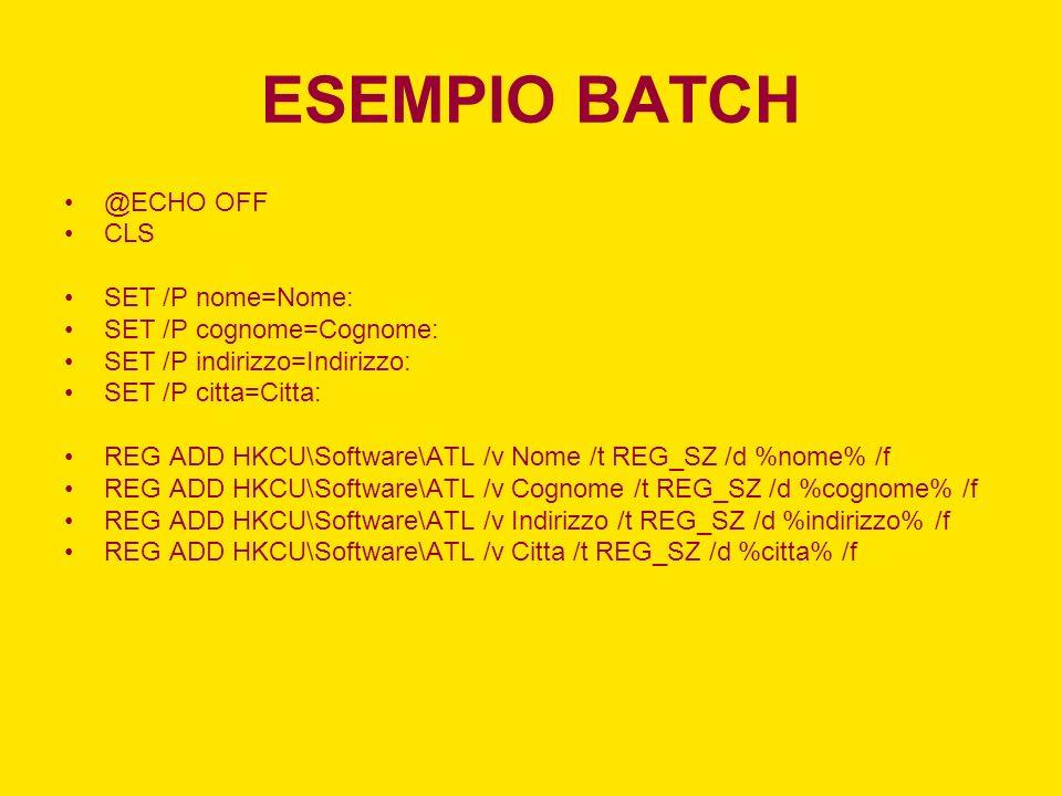 ESEMPIO BATCH @ECHO OFF CLS SET /P nome=Nome: SET /P cognome=Cognome: SET /P indirizzo=Indirizzo: SET /P citta=Citta: REG ADD HKCU\Software\ATL /v Nom