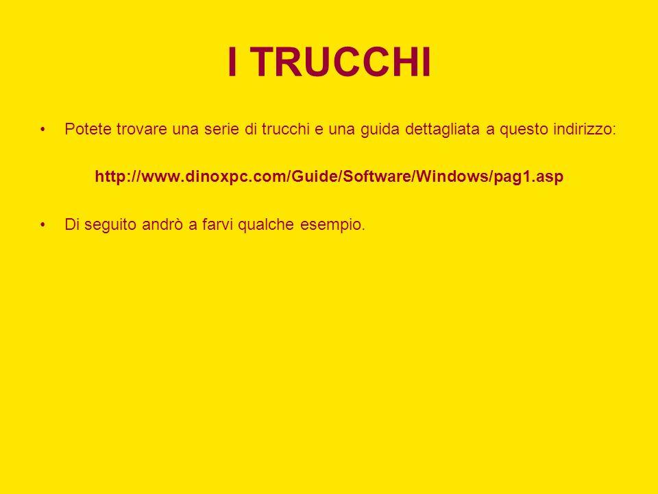 I TRUCCHI Potete trovare una serie di trucchi e una guida dettagliata a questo indirizzo: http://www.dinoxpc.com/Guide/Software/Windows/pag1.asp Di se