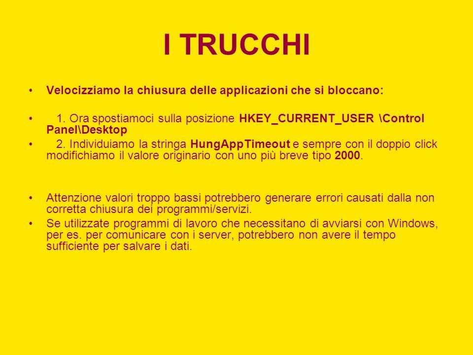 I TRUCCHI Velocizziamo la chiusura delle applicazioni che si bloccano: 1. Ora spostiamoci sulla posizione HKEY_CURRENT_USER \Control Panel\Desktop 2.