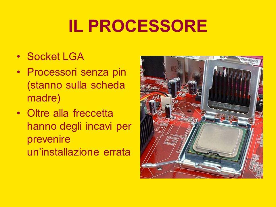 IL PROCESSORE Socket LGA Processori senza pin (stanno sulla scheda madre) Oltre alla freccetta hanno degli incavi per prevenire uninstallazione errata