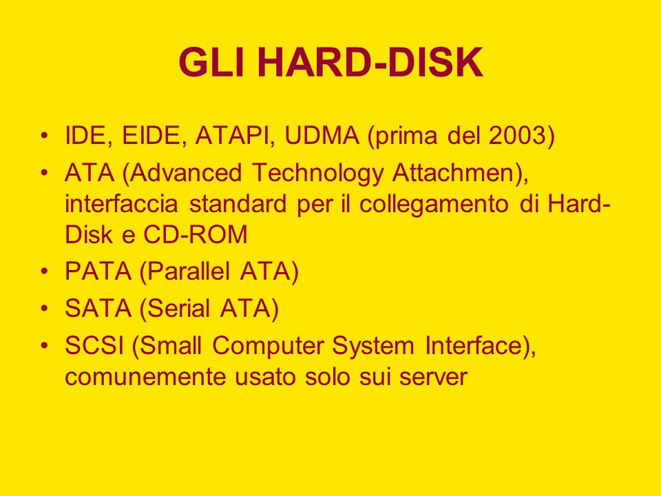 GLI HARD-DISK IDE, EIDE, ATAPI, UDMA (prima del 2003) ATA (Advanced Technology Attachmen), interfaccia standard per il collegamento di Hard- Disk e CD