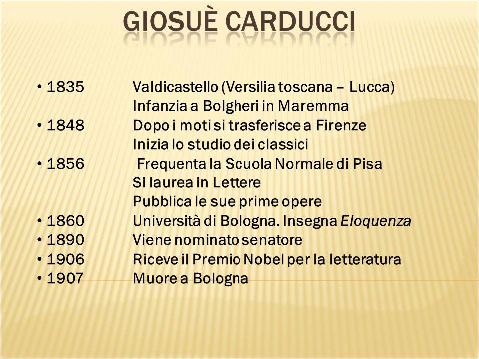 1835Valdicastello (Versilia toscana – Lucca) Infanzia a Bolgheri in Maremma 1848Dopo i moti si trasferisce a Firenze Inizia lo studio dei classici 185