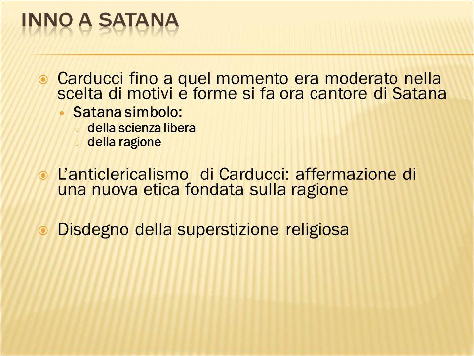 Carducci fino a quel momento era moderato nella scelta di motivi e forme si fa ora cantore di Satana Satana simbolo: della scienza libera della ragion