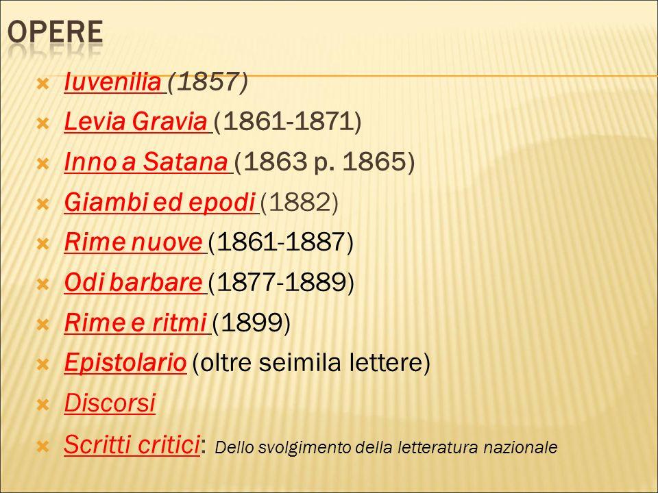 Iuvenilia (1857) Levia Gravia (1861-1871) Inno a Satana (1863 p. 1865) Giambi ed epodi (1882) Rime nuove (1861-1887) Odi barbare (1877-1889) Rime e ri