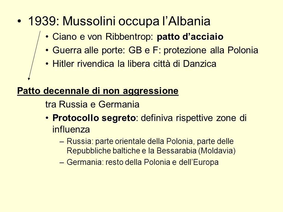 1939: Mussolini occupa lAlbania patto dacciaioCiano e von Ribbentrop: patto dacciaio Guerra alle porte: GB e F: protezione alla Polonia Hitler rivendica la libera città di Danzica Patto decennale di non aggressione tra Russia e Germania Protocollo segretoProtocollo segreto: definiva rispettive zone di influenza –Russia: parte orientale della Polonia, parte delle Repubbliche baltiche e la Bessarabia (Moldavia) –Germania: resto della Polonia e dellEuropa