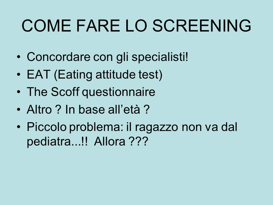 COME FARE LO SCREENING Concordare con gli specialisti! EAT (Eating attitude test) The Scoff questionnaire Altro ? In base alletà ? Piccolo problema: i