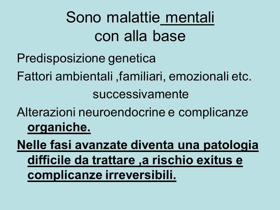 Sono malattie mentali con alla base Predisposizione genetica Fattori ambientali,familiari, emozionali etc. successivamente Alterazioni neuroendocrine