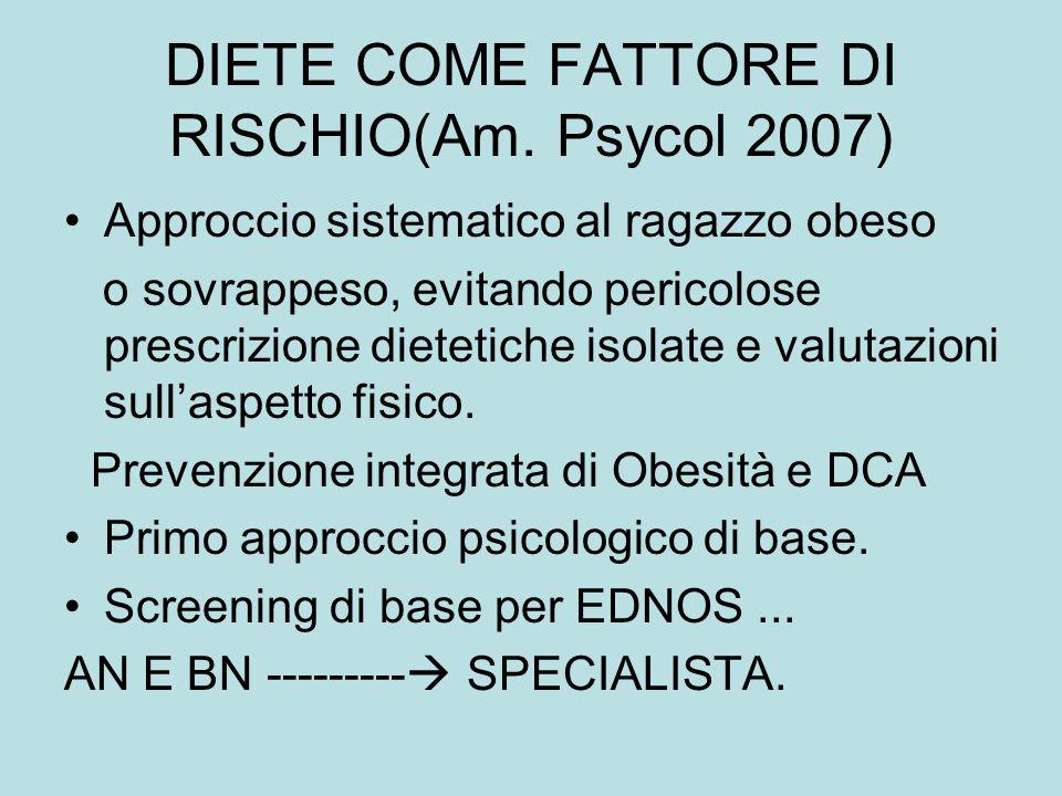 DIETE COME FATTORE DI RISCHIO(Am. Psycol 2007) Approccio sistematico al ragazzo obeso o sovrappeso, evitando pericolose prescrizione dietetiche isolat
