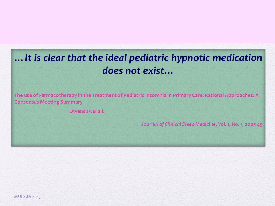 …Use of medications for pediatric insomnia should be diagnostically driven, and should be implemented in conjunction with empirically-based behavioural treatment strategies and adeguate sleep hygiene..