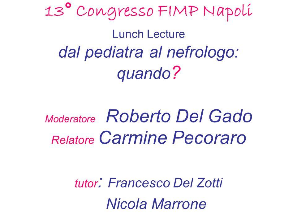 13° Congresso FIMP Napoli Lunch Lecture dal pediatra al nefrologo: quando ? Moderatore Roberto Del Gado Relatore Carmine Pecoraro tutor : Francesco De