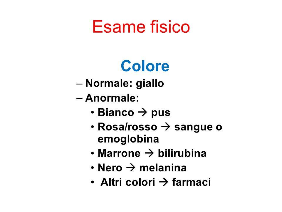 Esame fisico Colore –Normale: giallo –Anormale: Bianco pus Rosa/rosso sangue o emoglobina Marrone bilirubina Nero melanina Altri colori farmaci