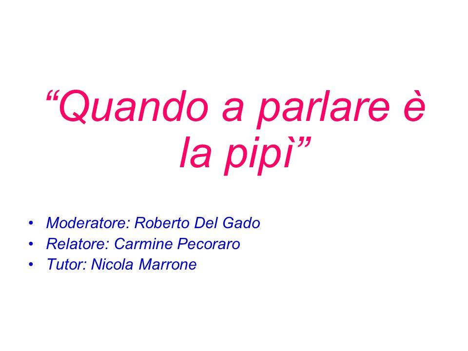 Quando a parlare è la pipì Moderatore: Roberto Del Gado Relatore: Carmine Pecoraro Tutor: Nicola Marrone