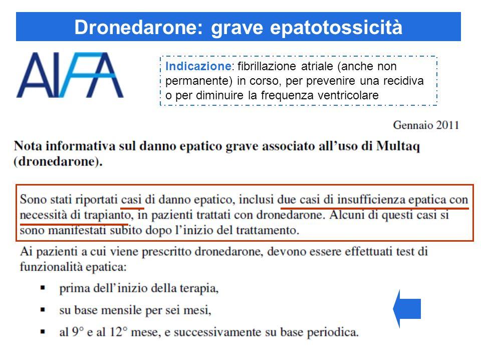 Dronedarone: grave epatotossicità Indicazione: fibrillazione atriale (anche non permanente) in corso, per prevenire una recidiva o per diminuire la fr
